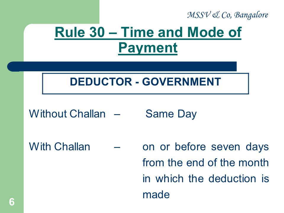 MSSV & Co, Bangalore 6 Rule 30 – Time and Mode of Payment Without Challan– Same Day With Challan – on or before seven days from the end of the month i