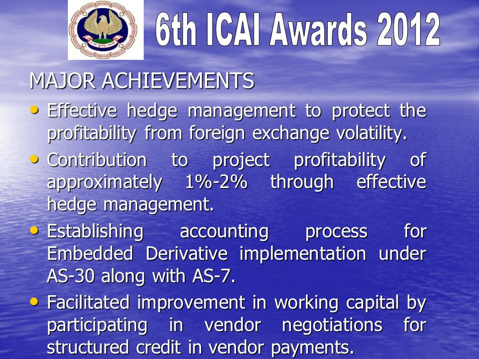 MAJOR ACHIEVEMENTS Effective hedge management to protect the profitability from foreign exchange volatility. Effective hedge management to protect the