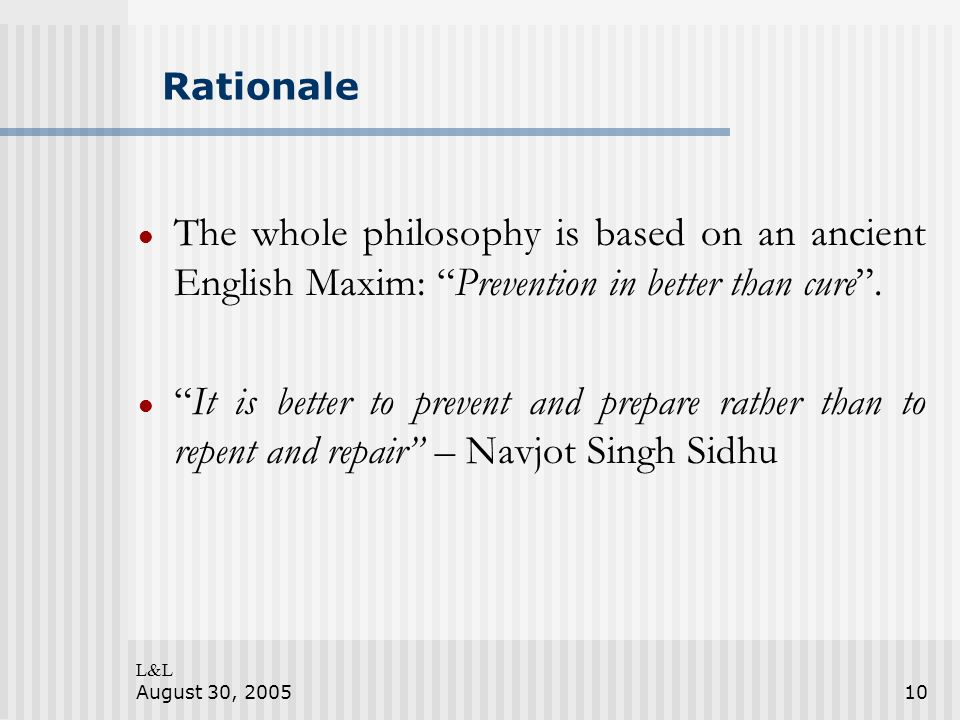 L&L August 30, 200510 Rationale The whole philosophy is based on an ancient English Maxim: Prevention in better than cure. It is better to prevent and