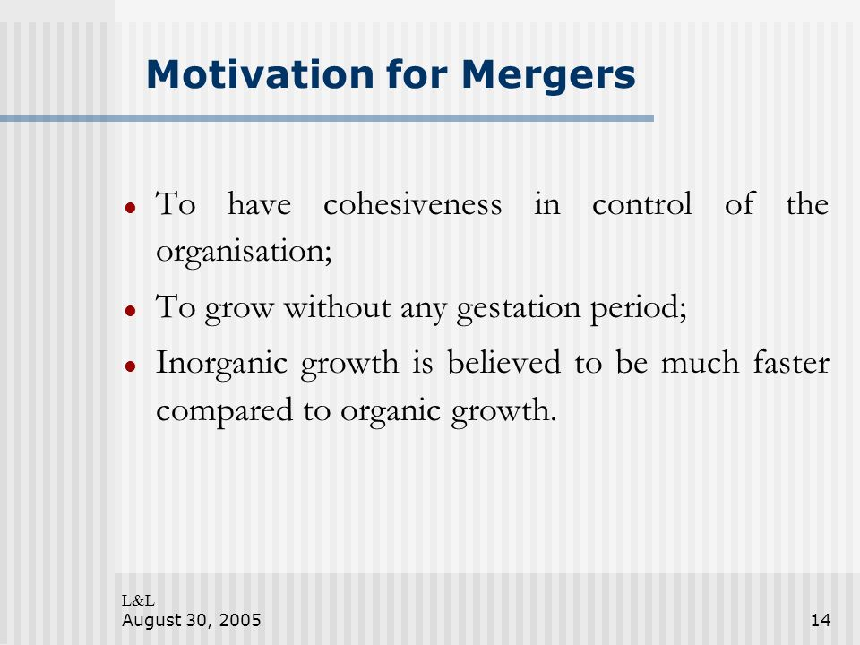 L&L August 30, 200514 Motivation for Mergers To have cohesiveness in control of the organisation; To grow without any gestation period; Inorganic grow