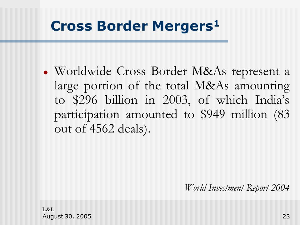 L&L August 30, 200523 Cross Border Mergers 1 Worldwide Cross Border M&As represent a large portion of the total M&As amounting to $296 billion in 2003