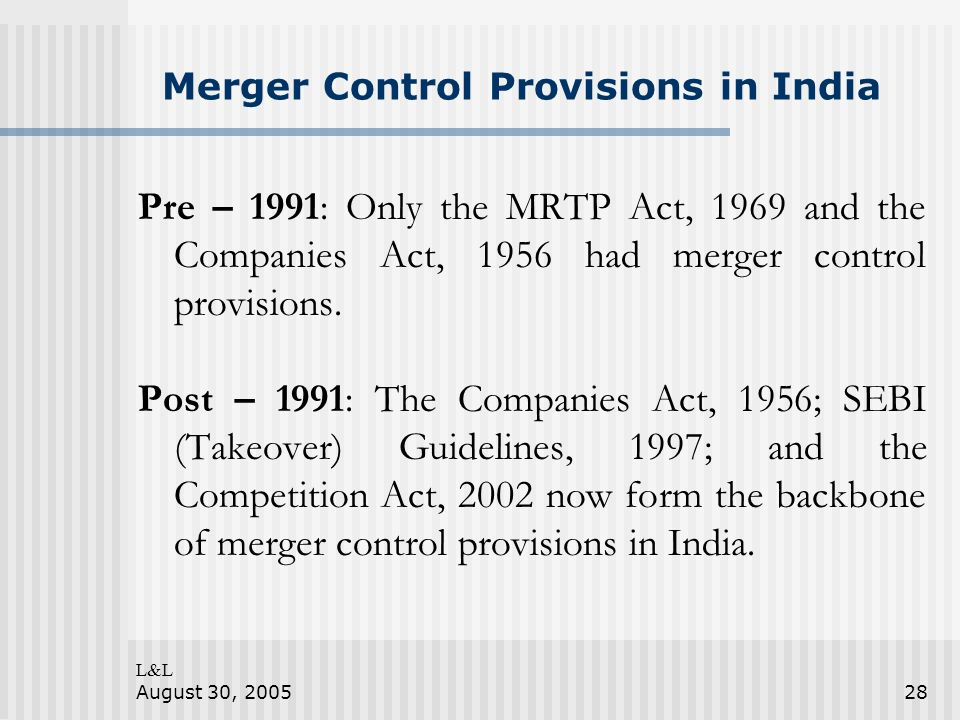 L&L August 30, 200528 Merger Control Provisions in India Pre – 1991: Only the MRTP Act, 1969 and the Companies Act, 1956 had merger control provisions