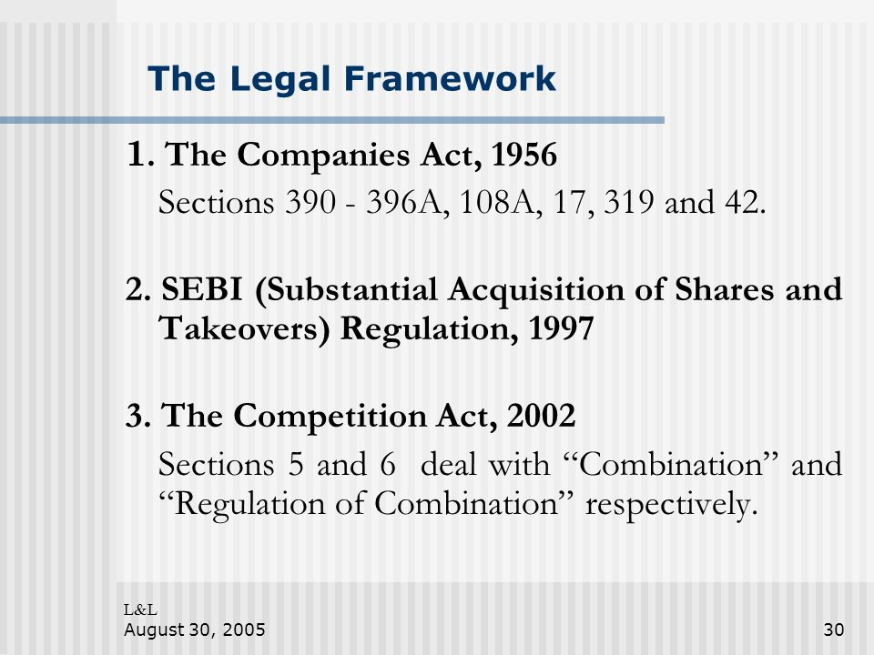 L&L August 30, 200530 The Legal Framework 1. The Companies Act, 1956 Sections 390 - 396A, 108A, 17, 319 and 42. 2. SEBI (Substantial Acquisition of Sh