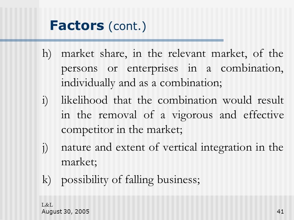 L&L August 30, 200541 Factors (cont.) h)market share, in the relevant market, of the persons or enterprises in a combination, individually and as a co