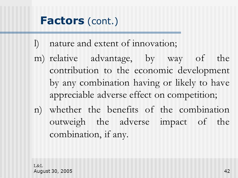 L&L August 30, 200542 Factors (cont.) l)nature and extent of innovation; m)relative advantage, by way of the contribution to the economic development