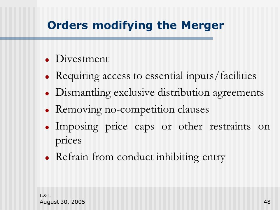 L&L August 30, 200548 Orders modifying the Merger Divestment Requiring access to essential inputs/facilities Dismantling exclusive distribution agreem