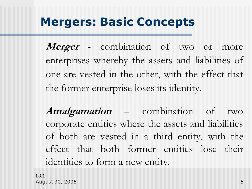 L&L August 30, 20055 Mergers: Basic Concepts Merger - combination of two or more enterprises whereby the assets and liabilities of one are vested in t