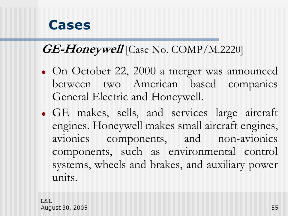 L&L August 30, 200555 Cases GE-Honeywell [Case No. COMP/M.2220] On October 22, 2000 a merger was announced between two American based companies Genera