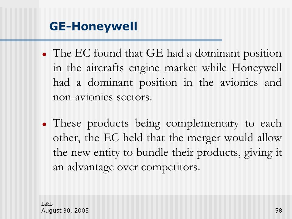 L&L August 30, 200558 GE-Honeywell The EC found that GE had a dominant position in the aircrafts engine market while Honeywell had a dominant position