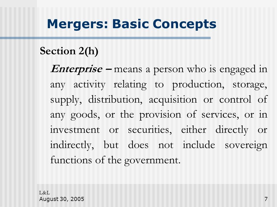 L&L August 30, 20057 Mergers: Basic Concepts Section 2(h) Enterprise – means a person who is engaged in any activity relating to production, storage,