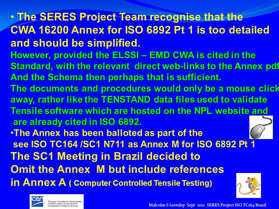 Malcolm S Loveday Sept 2012 SERES Project ISO TC164 Brazil The SERES Project Team recognise that the CWA 16200 Annex for ISO 6892 Pt 1 is too detailed and should be simplified.