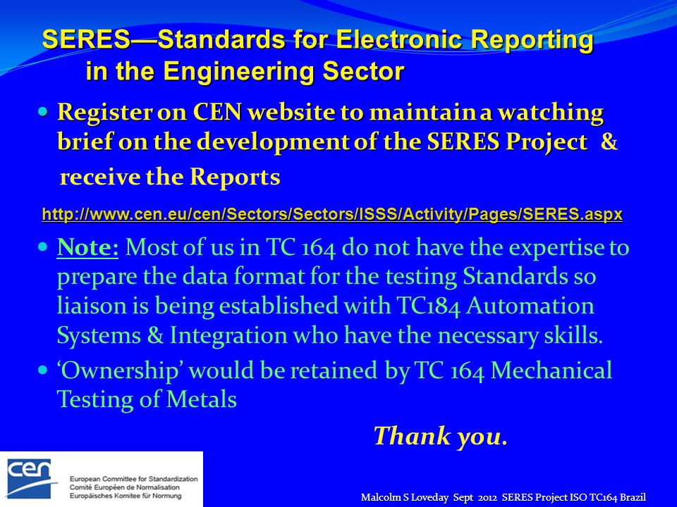 SERESStandards for Electronic Reporting in the Engineering Sector in the Engineering Sector Register on CEN website to maintain a watching brief on the development of the SERES Project Register on CEN website to maintain a watching brief on the development of the SERES Project & receive the Reports Note: Most of us in TC 164 do not have the expertise to prepare the data format for the testing Standards so liaison is being established with TC184 Automation Systems & Integration who have the necessary skills.