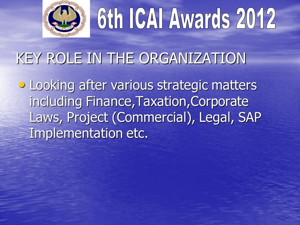 KEY ROLE IN THE ORGANIZATION Looking after various strategic matters including Finance,Taxation,Corporate Laws, Project (Commercial), Legal, SAP Imple