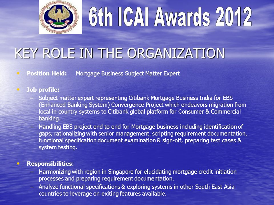 KEY ROLE IN THE ORGANIZATION Position Held: Mortgage Business Subject Matter Expert Job profile: – –Subject matter expert representing Citibank Mortgage Business India for EBS (Enhanced Banking System) Convergence Project which endeavors migration from local in-country systems to Citibank global platform for Consumer & Commercial banking.