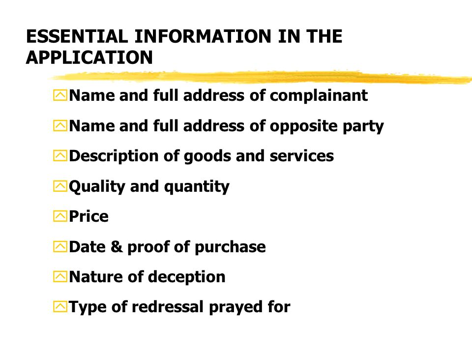 ESSENTIAL INFORMATION IN THE APPLICATION yName and full address of complainant yName and full address of opposite party yDescription of goods and services yQuality and quantity yPrice yDate & proof of purchase yNature of deception yType of redressal prayed for