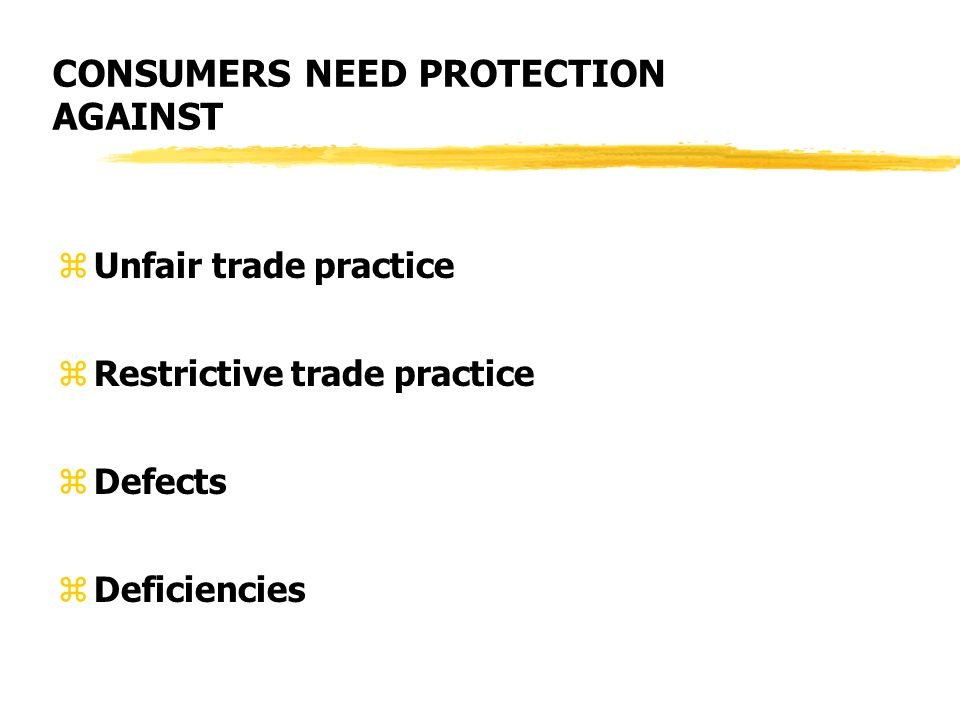 CONSUMERS NEED PROTECTION AGAINST zUnfair trade practice zRestrictive trade practice zDefects zDeficiencies