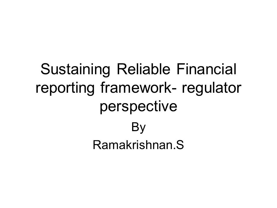 Sustaining Reliable Financial reporting framework- regulator perspective By Ramakrishnan.S