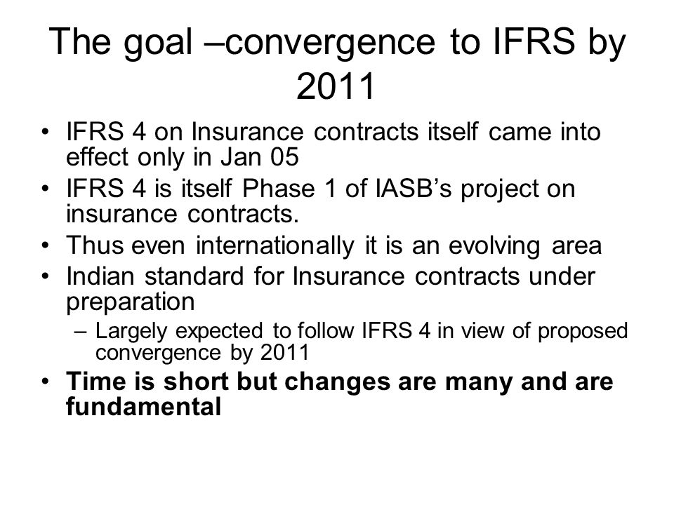 The goal –convergence to IFRS by 2011 IFRS 4 on Insurance contracts itself came into effect only in Jan 05 IFRS 4 is itself Phase 1 of IASBs project on insurance contracts.