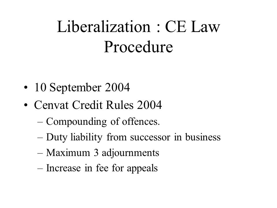 Liberalization : CE Law Procedure 10 September 2004 Cenvat Credit Rules 2004 –Compounding of offences.