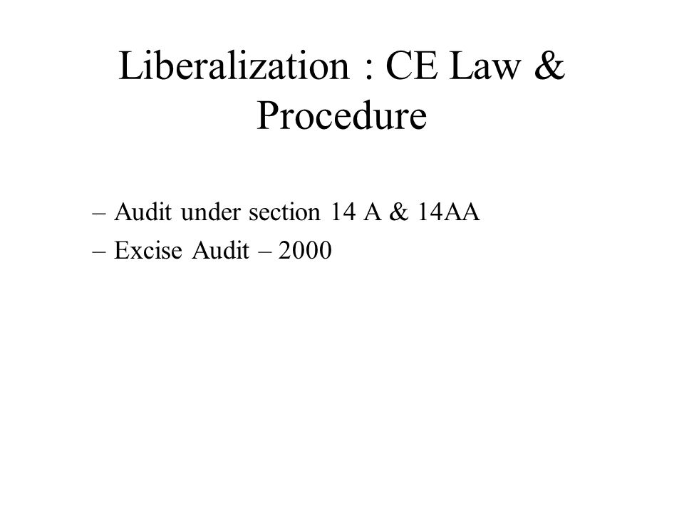 Liberalization : CE Law & Procedure –Audit under section 14 A & 14AA –Excise Audit – 2000