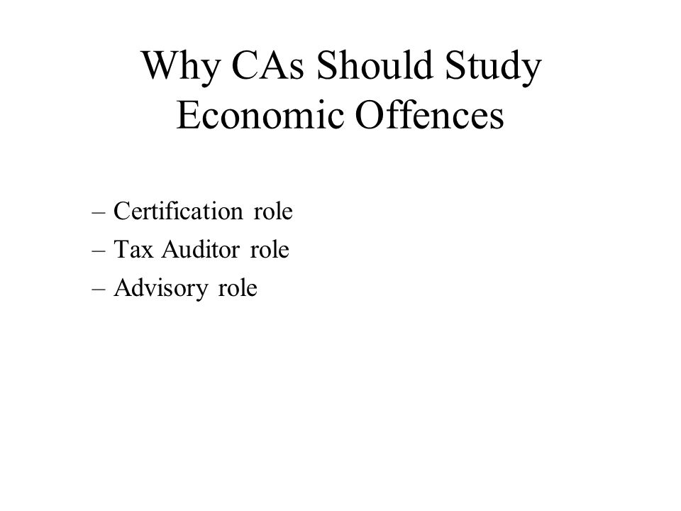 Why CAs Should Study Economic Offences –Certification role –Tax Auditor role –Advisory role
