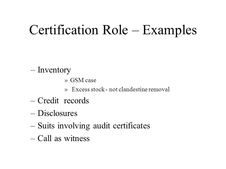 Certification Role – Examples –Inventory »GSM case » Excess stock - not clandestine removal –Credit records –Disclosures –Suits involving audit certificates –Call as witness