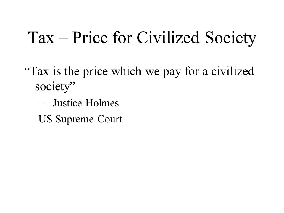 Tax – Price for Civilized Society Tax is the price which we pay for a civilized society –-Justice Holmes US Supreme Court