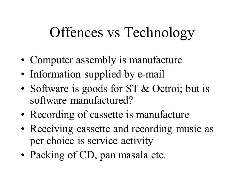 Offences vs Technology Computer assembly is manufacture Information supplied by e-mail Software is goods for ST & Octroi; but is software manufactured.