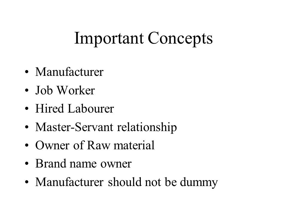 Important Concepts Manufacturer Job Worker Hired Labourer Master-Servant relationship Owner of Raw material Brand name owner Manufacturer should not be dummy