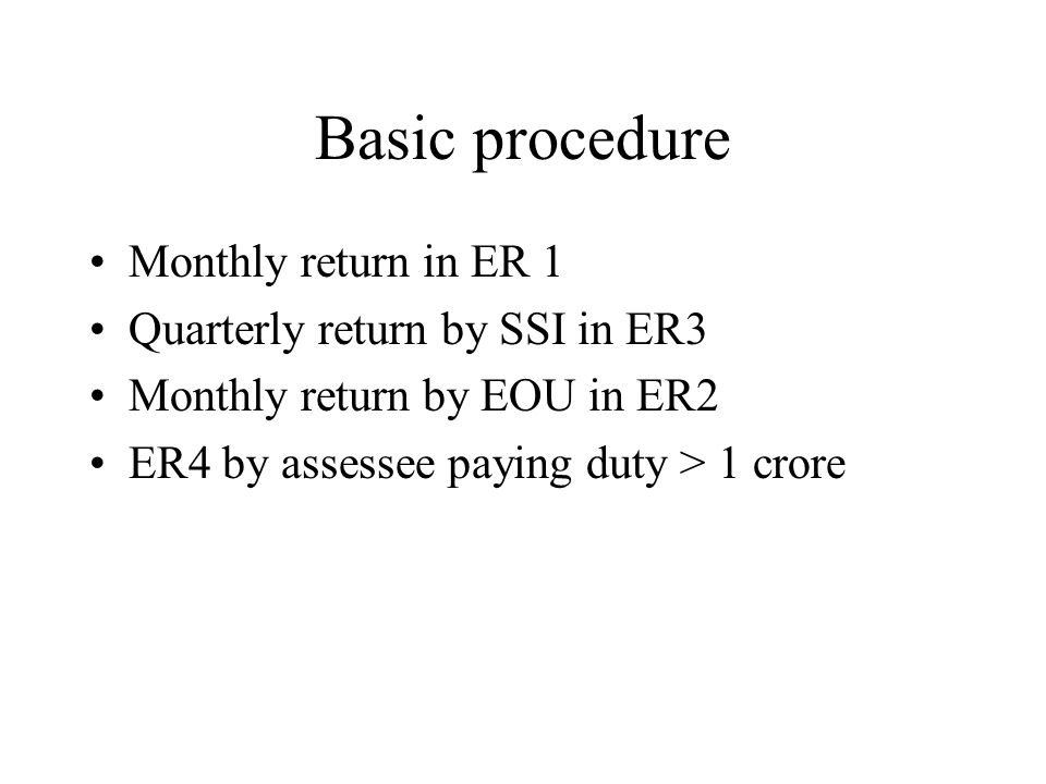 Basic procedure Monthly return in ER 1 Quarterly return by SSI in ER3 Monthly return by EOU in ER2 ER4 by assessee paying duty > 1 crore