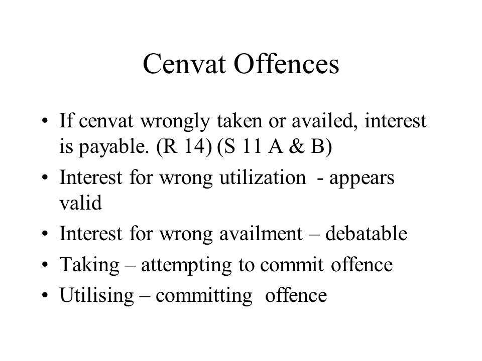 Cenvat Offences If cenvat wrongly taken or availed, interest is payable.