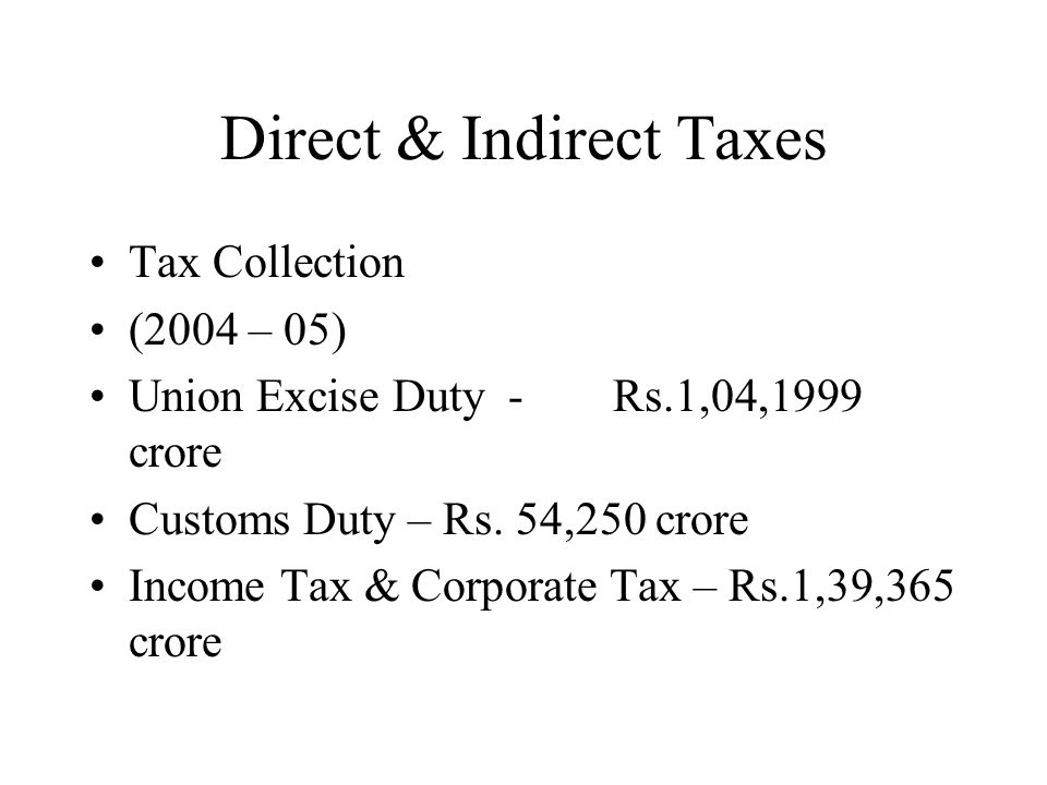 Direct & Indirect Taxes Tax Collection (2004 – 05) Union Excise Duty -Rs.1,04,1999 crore Customs Duty – Rs.