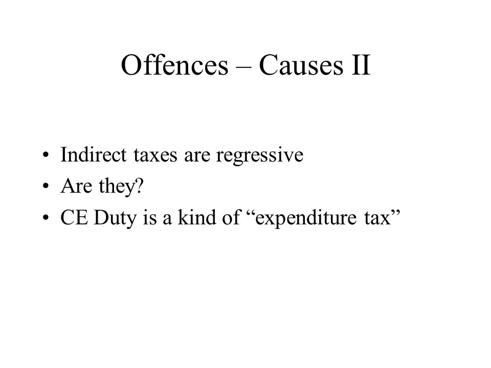 Offences – Causes II Indirect taxes are regressive Are they CE Duty is a kind of expenditure tax