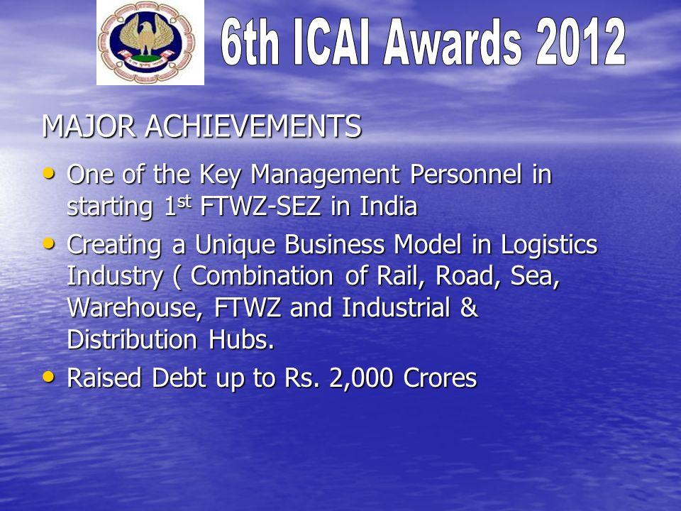 MAJOR ACHIEVEMENTS One of the Key Management Personnel in starting 1 st FTWZ-SEZ in India One of the Key Management Personnel in starting 1 st FTWZ-SE