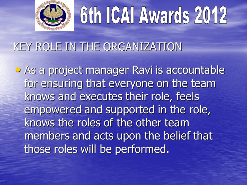 KEY ROLE IN THE ORGANIZATION (contd.) Key responsibilities handled by Ravi, are: Developing the project plan Developing the project plan Managing the project stakeholders Managing the project stakeholders Managing the project team Managing the project team Managing the project risk Managing the project risk Managing the project schedule Managing the project schedule Managing the project budget Managing the project budget Managing the project conflicts Managing the project conflicts