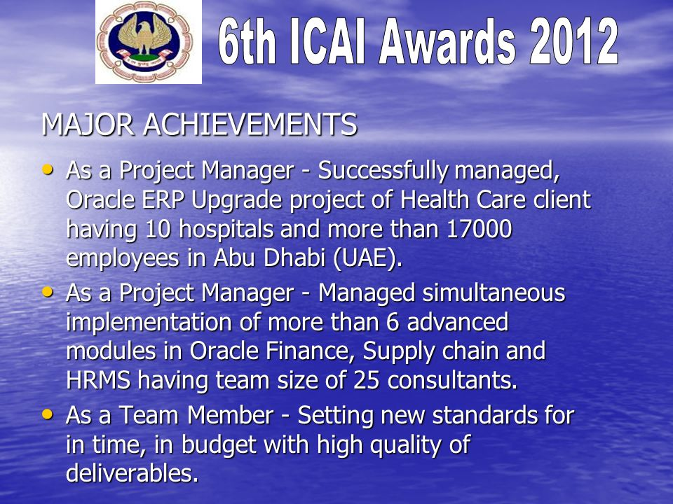 MAJOR ACHIEVEMENTS As a Project Manager - Successfully managed, Oracle ERP Upgrade project of Health Care client having 10 hospitals and more than 17000 employees in Abu Dhabi (UAE).