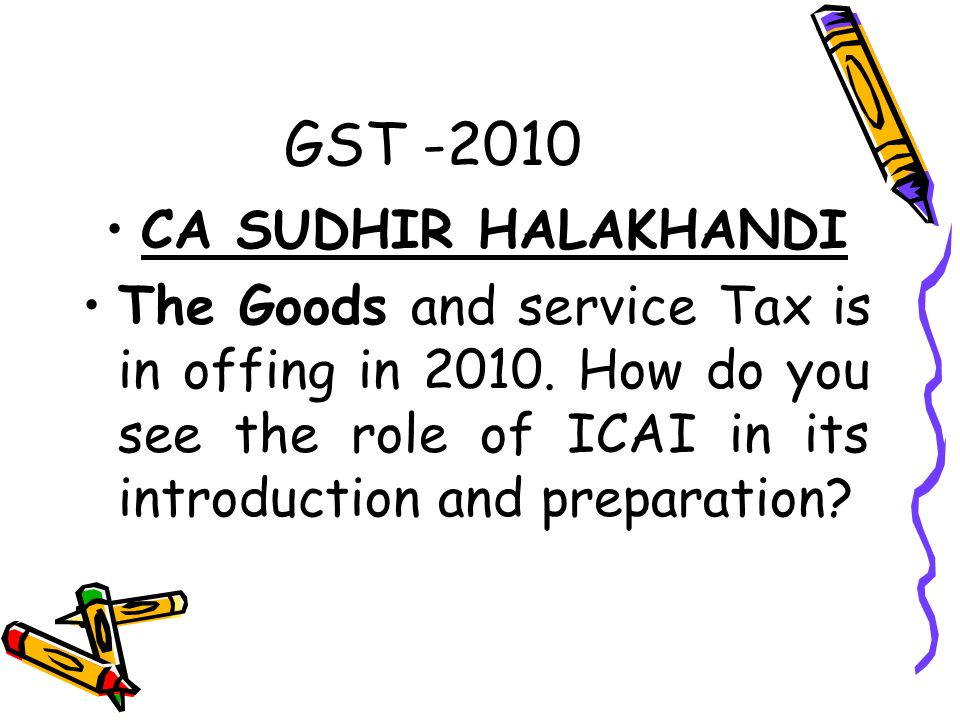 GST CA SUDHIR HALAKHANDI The Goods and service Tax is in offing in 2010.