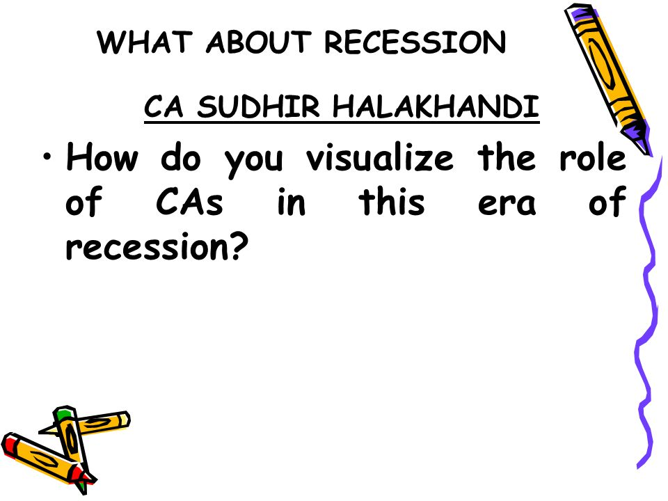 WHAT ABOUT RECESSION CA SUDHIR HALAKHANDI How do you visualize the role of CAs in this era of recession?