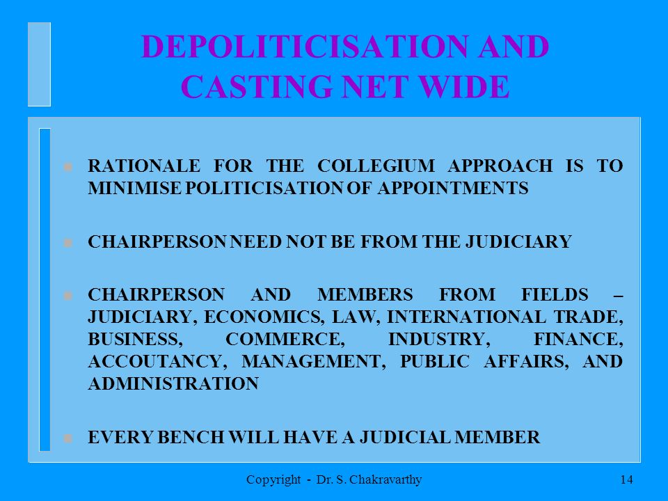 Copyright - Dr. S. Chakravarthy13 COMPETITION COMMISSION OF INDIA COMPRISES : CHAIRPERSON MEMBERS (Max. Ten) SELECTION BY A COLLEGIUM THIS IS TO MINIM