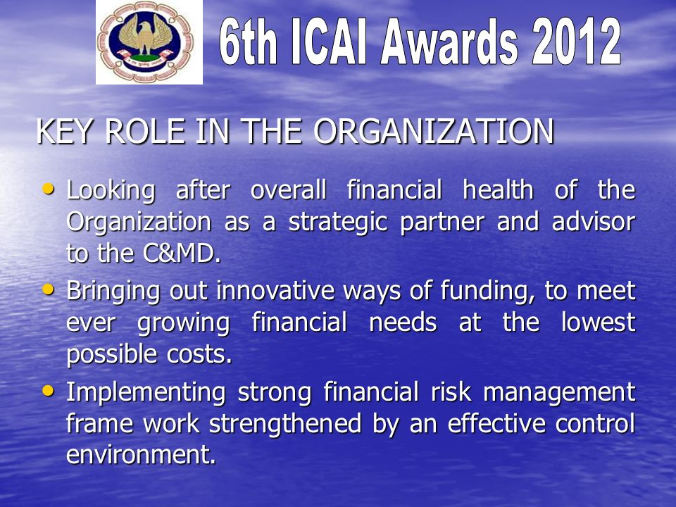 KEY ROLE IN THE ORGANIZATION Looking after overall financial health of the Organization as a strategic partner and advisor to the C&MD.