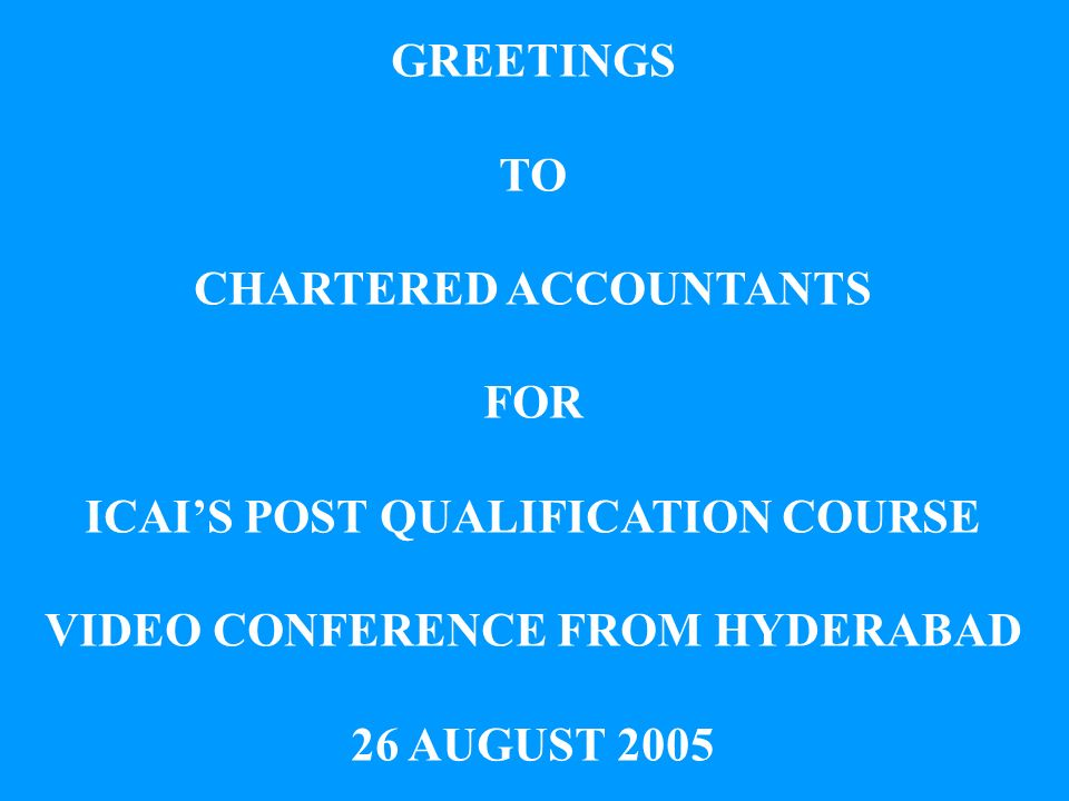 GREETINGS TO CHARTERED ACCOUNTANTS FOR ICAIS POST QUALIFICATION COURSE VIDEO CONFERENCE FROM HYDERABAD 26 AUGUST 2005