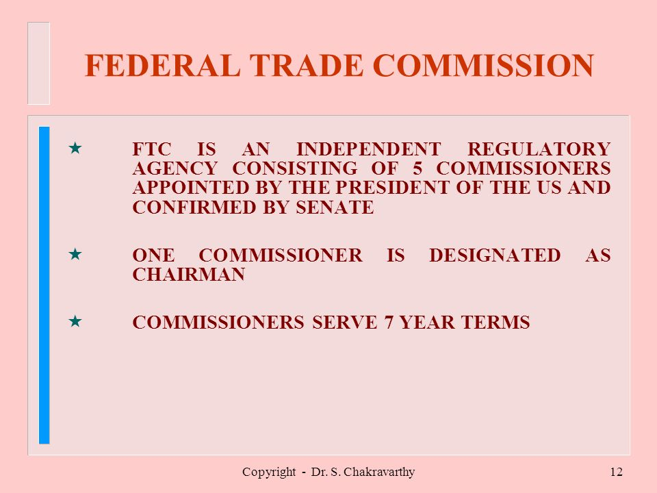 Copyright - Dr. S. Chakravarthy12 FEDERAL TRADE COMMISSION «FTC IS AN INDEPENDENT REGULATORY AGENCY CONSISTING OF 5 COMMISSIONERS APPOINTED BY THE PRE