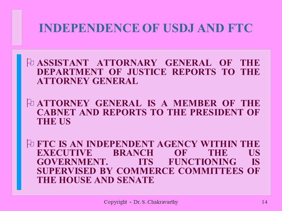 Copyright - Dr. S. Chakravarthy14 INDEPENDENCE OF USDJ AND FTC O ASSISTANT ATTORNARY GENERAL OF THE DEPARTMENT OF JUSTICE REPORTS TO THE ATTORNEY GENE