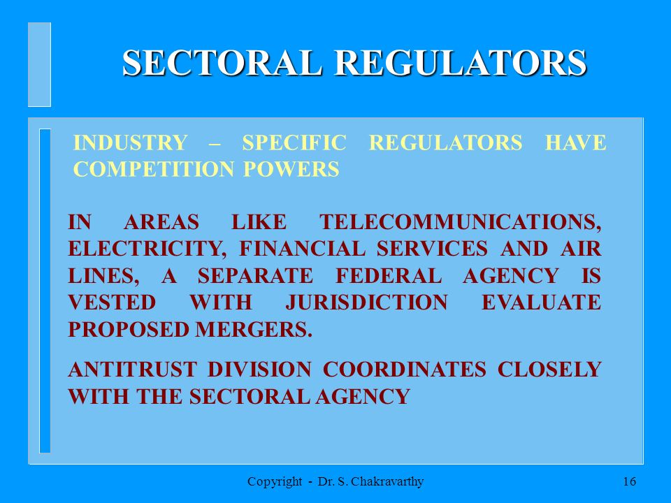 Copyright - Dr. S. Chakravarthy16 SECTORAL REGULATORS INDUSTRY – SPECIFIC REGULATORS HAVE COMPETITION POWERS IN AREAS LIKE TELECOMMUNICATIONS, ELECTRI