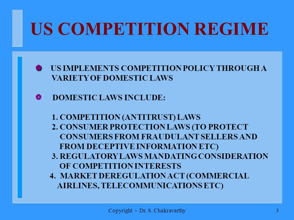 Copyright - Dr. S. Chakravarthy3 US COMPETITION REGIME | | US IMPLEMENTS COMPETITION POLICY THROUGH A VARIETY OF DOMESTIC LAWS | DOMESTIC LAWS INCLUDE