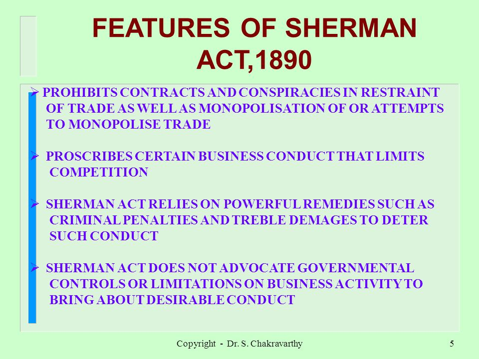 Copyright - Dr. S. Chakravarthy5 FEATURES OF SHERMAN ACT,1890 PROHIBITS CONTRACTS AND CONSPIRACIES IN RESTRAINT OF TRADE AS WELL AS MONOPOLISATION OF