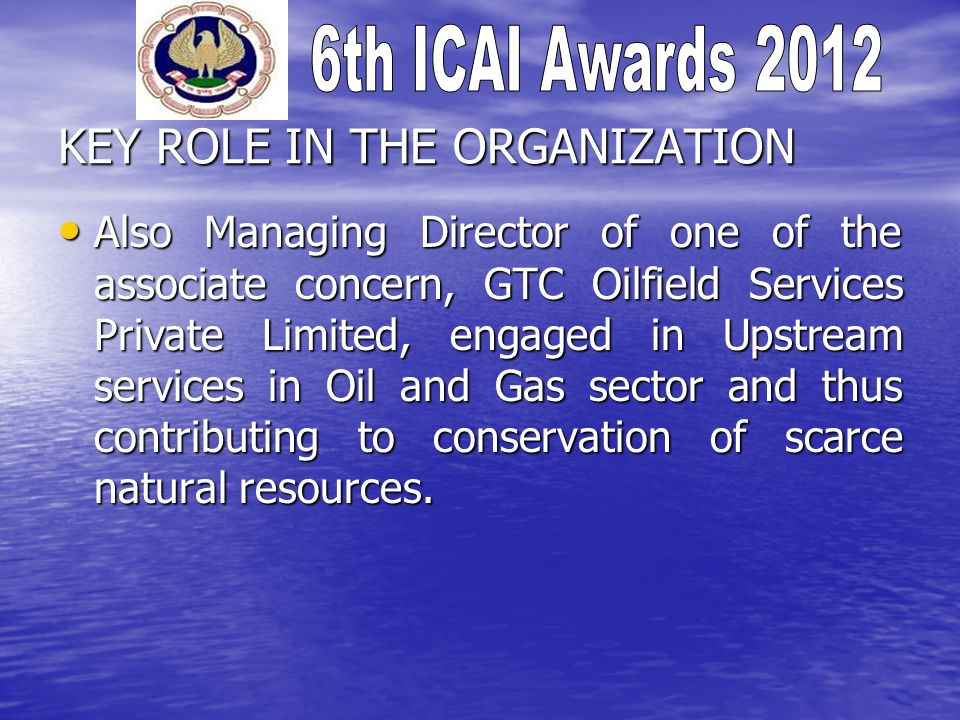 KEY ROLE IN THE ORGANIZATION Also Managing Director of one of the associate concern, GTC Oilfield Services Private Limited, engaged in Upstream services in Oil and Gas sector and thus contributing to conservation of scarce natural resources.