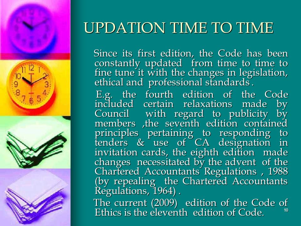 10 UPDATION TIME TO TIME Since its first edition, the Code has been constantly updated from time to time to fine tune it with the changes in legislation, ethical and professional standards.