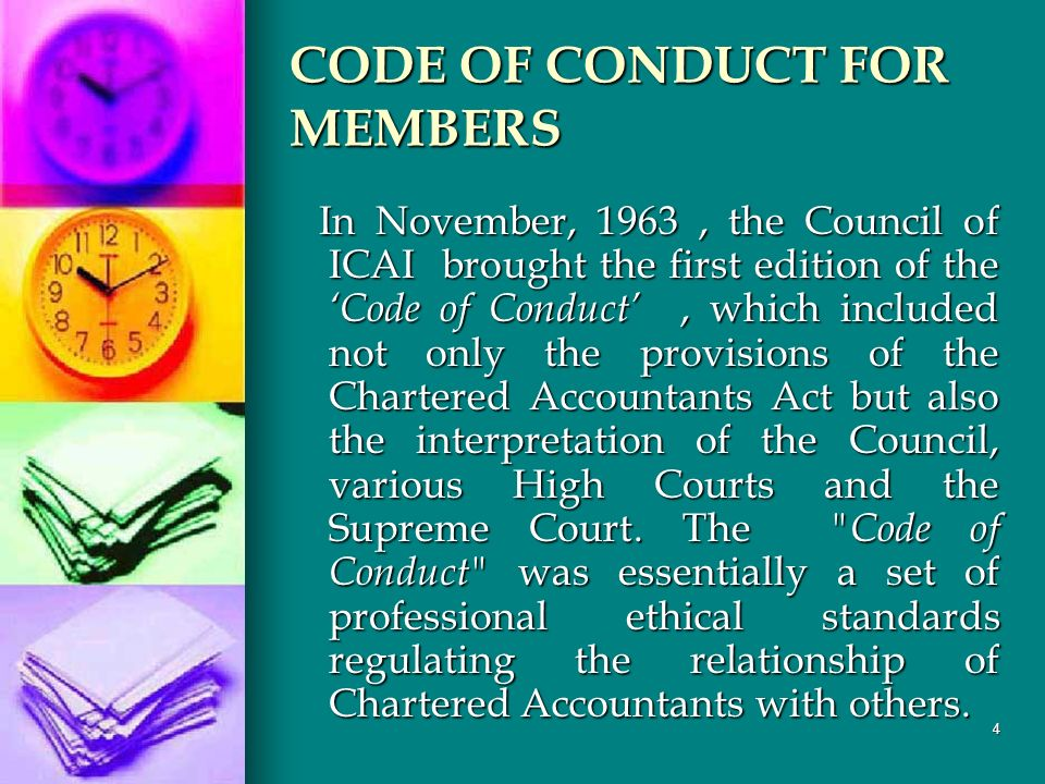 4 CODE OF CONDUCT FOR MEMBERS In November, 1963, the Council of ICAI brought the first edition of the Code of Conduct, which included not only the provisions of the Chartered Accountants Act but also the interpretation of the Council, various High Courts and the Supreme Court.