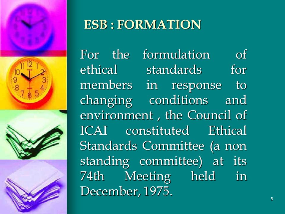 5 ESB : FORMATION For the formulation of ethical standards for members in response to changing conditions and environment, the Council of ICAI constituted Ethical Standards Committee (a non standing committee) at its 74th Meeting held in December, 1975.